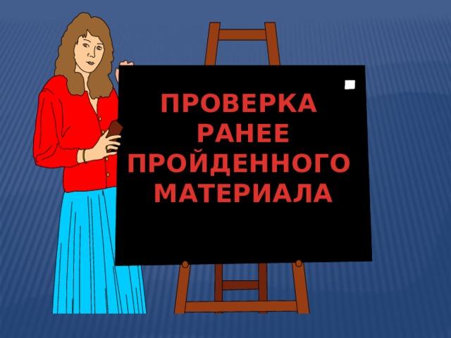 ПРОВЕРКА  РАНЕЕ  ПРОЙДЕННОГО  МАТЕРИАЛА