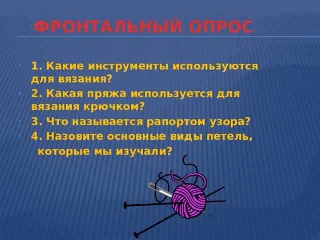 ФРОНТАЛЬНЫЙ ОПРОС 1. Какие инструменты используются для вязания? 2. Какая пряжа используется для вязания крючком? 3. Что называется рапортом узора? 4. Назовите основные виды петель,  которые мы изучали?