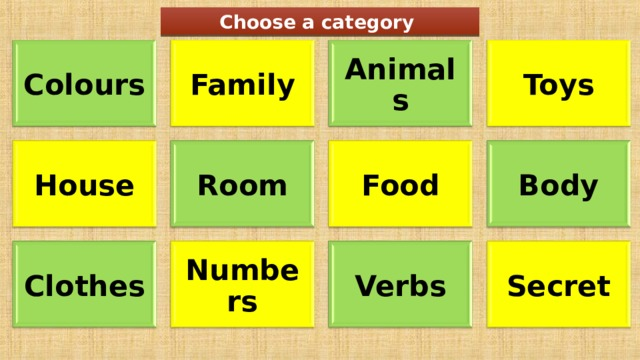 Choose a category Family Colours Toys Animals Room House Food Body Clothes Numbers Verbs Secret