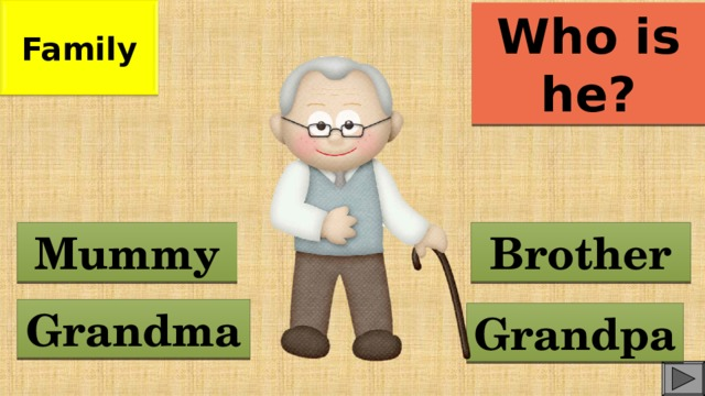 Family Who is he? Brother Mummy Grandma Grandpa
