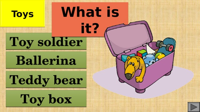 Toys What is it? Toy soldier Ballerina Teddy bear Toy box