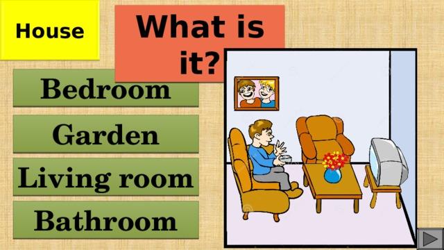 House What is it? Bedroom Garden Living room Bathroom