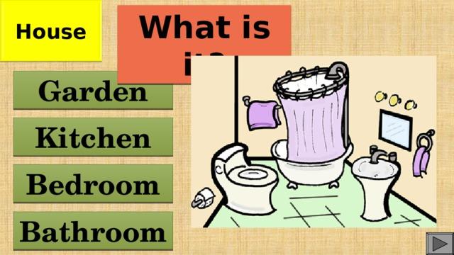 House What is it? Garden Kitchen Bedroom Bathroom
