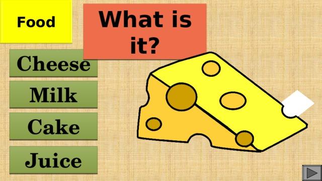 Food What is it? Cheese Milk Cake Juice