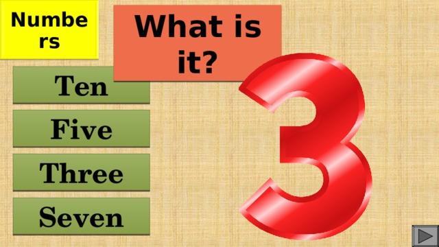 Numbers What is it? Ten Five Three Seven