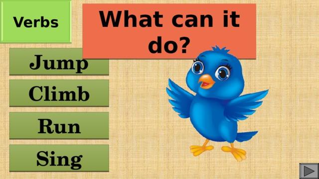Verbs What can it do? Jump Climb Run Sing