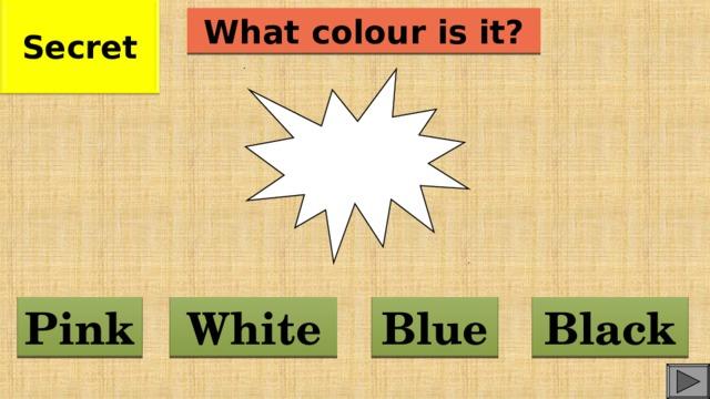 Secret What colour is it? Blue White Pink Black