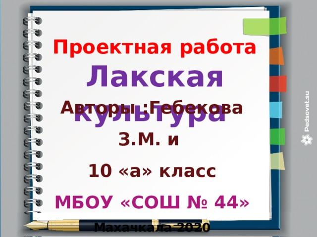 Проектная работа Лакская культура Авторы :Гебекова З.М. и 10 «а» класс МБОУ «СОШ № 44» Махачкала 2020