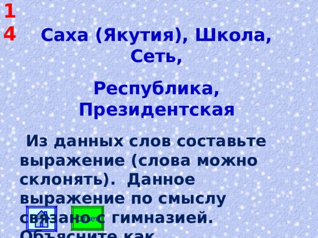 14 Саха (Якутия), Школа, Сеть, Республика, Президентская  Из данных слов составьте выражение (слова можно склонять). Данное выражение по смыслу связано с гимназией. Объясните как.  Ответ