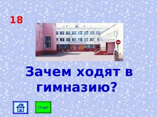 18 Зачем ходят в гимназию? Ответ
