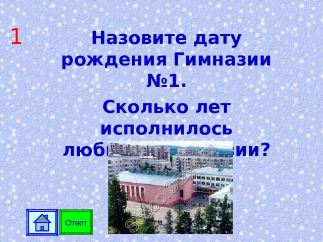 1 Назовите дату рождения Гимназии №1. Сколько лет исполнилось любимой гимназии? Ответ