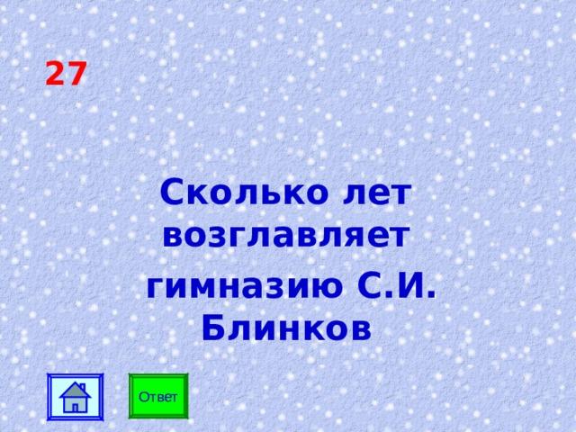 27 Сколько лет возглавляет  гимназию С.И. Блинков Ответ