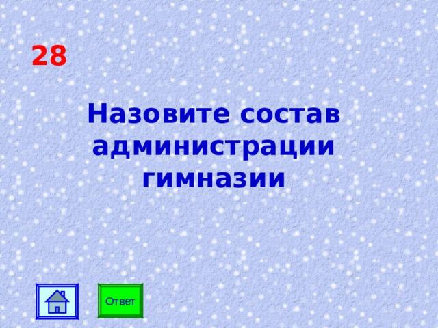 28 Назовите состав администрации гимназии  Ответ