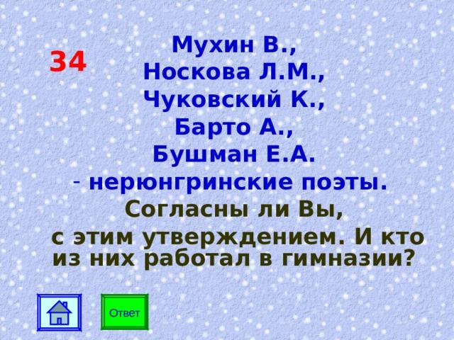 34 Мухин В., Носкова Л.М., Чуковский К., Барто А., Бушман Е.А.  нерюнгринские поэты.  Согласны ли Вы,  с этим утверждением. И кто из них работал в гимназии? Ответ Ответ