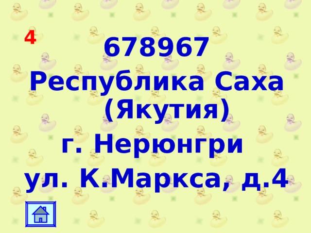 4 678967 Республика Саха (Якутия) г. Нерюнгри ул. К.Маркса, д.4