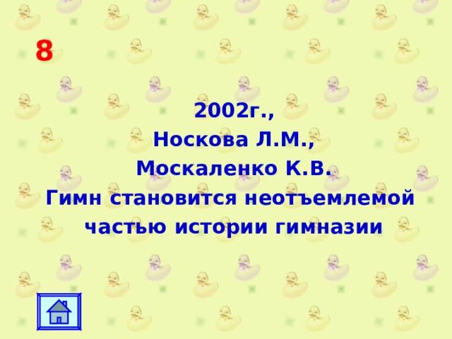 8 2002г., Носкова Л.М., Москаленко К.В. Гимн становится неотъемлемой частью истории гимназии