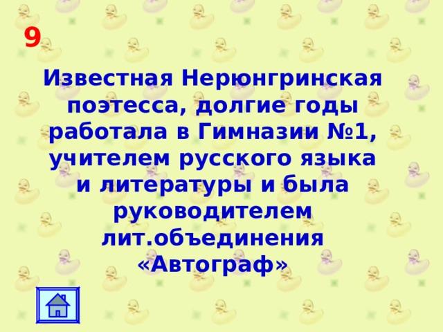 9 Известная Нерюнгринская поэтесса, долгие годы работала в Гимназии №1, учителем русского языка и литературы и была руководителем лит.объединения «Автограф»