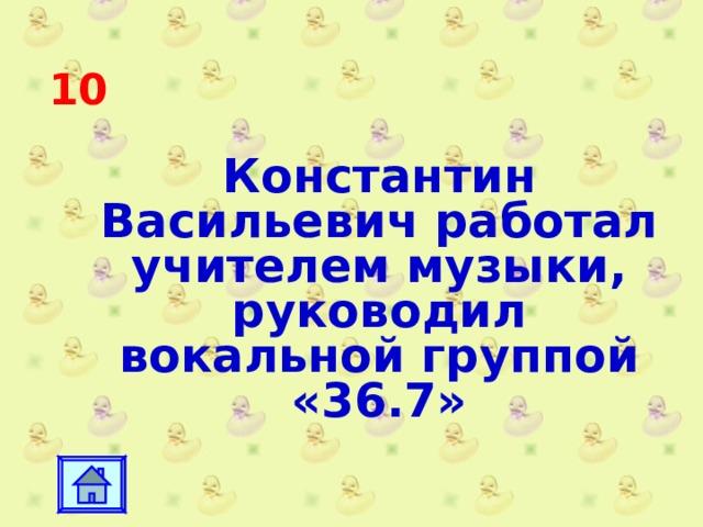 10 Константин Васильевич работал учителем музыки, руководил вокальной группой «36.7»