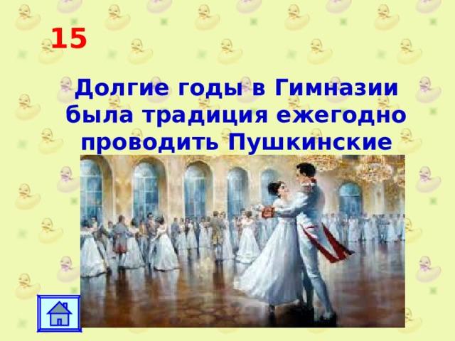 15 Долгие годы в Гимназии была традиция ежегодно проводить Пушкинские балы.