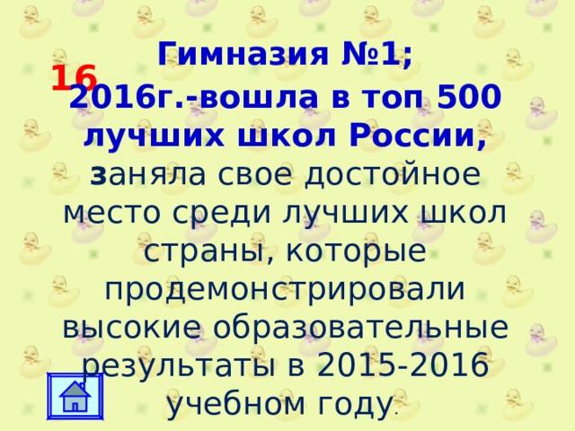 16 Гимназия №1; 2016г.-вошла в топ 500 лучших школ России, з аняла  свое достойное место среди лучших школ страны, которые продемонстрировали высокие образовательные результаты в 2015-2016 учебном году .