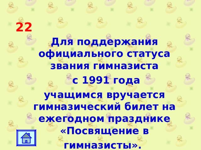 22 Для поддержания официального статуса звания гимназиста  с 1991 года учащимся вручается гимназический билет на ежегодном празднике «Посвящение в гимназисты».