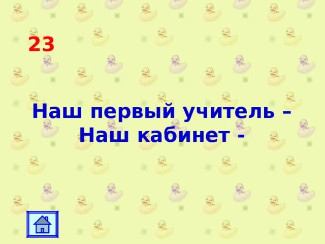 23 Наш первый учитель – Наш кабинет -