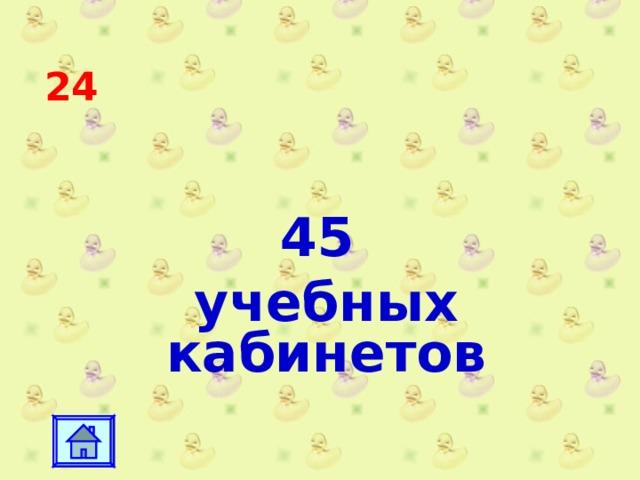 24 45 учебных кабинетов