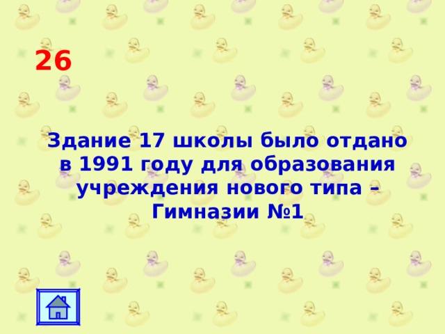 26 Здание 17 школы было отдано в 1991 году для образования учреждения нового типа – Гимназии №1