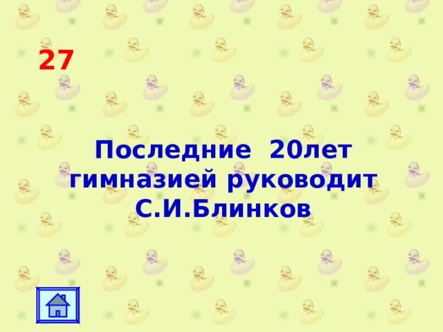 27 Последние 20лет гимназией руководит С.И.Блинков
