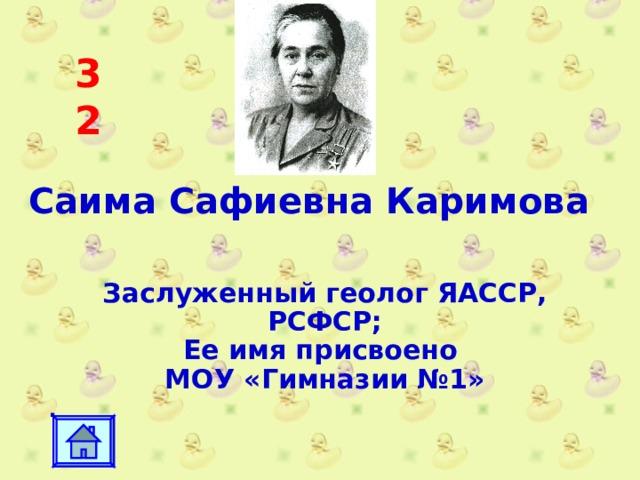 32 Саима Сафиевна Каримова Заслуженный геолог ЯАССР, РСФСР; Ее имя присвоено МОУ «Гимназии №1» .