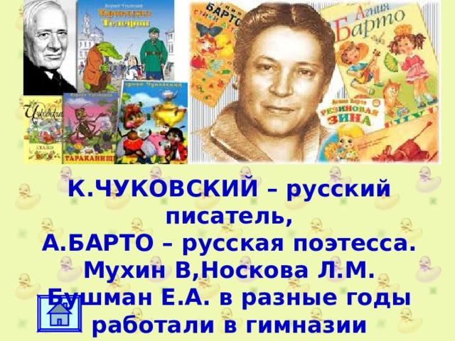 К.ЧУКОВСКИЙ – русский писатель, А.БАРТО – русская поэтесса. Мухин В,Носкова Л.М. Бушман Е.А. в разные годы работали в гимназии