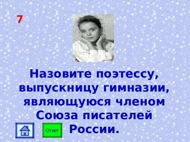 7   Назовите поэтессу, выпускницу гимназии, являющуюся членом Союза писателей России. Ответ