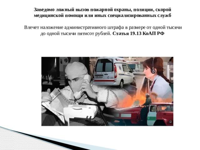 Заведомо ложный вызов пожарной охраны, полиции, скорой медицинской помощи или иных специализированных служб  Влечет наложение административного штрафа в размере от одной тысячи до одной тысячи пятисот рублей. Статья 19.13 КоАП РФ