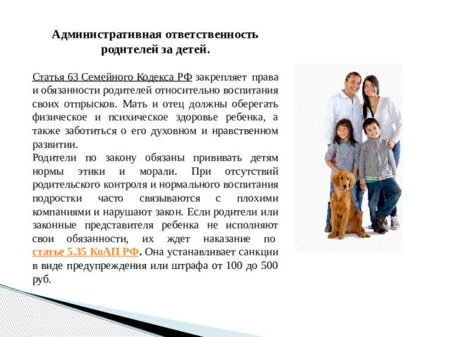 Административная ответственность родителей за детей.  Статья 63 Семейного Кодекса РФ  закрепляет права и обязанности родителей относительно воспитания своих отпрысков. Мать и отец должны оберегать физическое и психическое здоровье ребенка, а также заботиться о его духовном и нравственном развитии. Родители по закону обязаны прививать детям нормы этики и морали. При отсутствий родительского контроля и нормального воспитания подростки часто связываются с плохими компаниями и нарушают закон. Если родители или законные представителя ребенка не исполняют свои обязанности, их ждет наказание по статье 5.35 КоАП РФ . Она устанавливает санкции в виде предупреждения или штрафа от 100 до 500 руб.