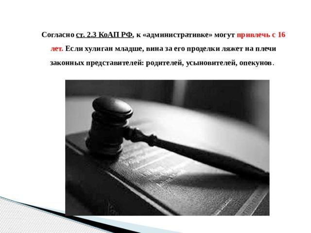 Согласно ст. 2.3 КоАП РФ , к «административке» могут привлечь с 16 лет. Если хулиган младше, вина за его проделки ляжет на плечи законных представителей: родителей, усыновителей, опекунов .