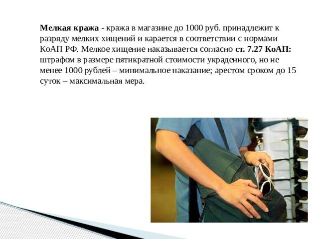 Мелкая кража - кража в магазине до 1000 руб. принадлежит к разряду мелких хищений и карается в соответствии с нормами КоАП РФ. Мелкое хищение наказывается согласно ст. 7.27 КоАП: штрафом в размере пятикратной стоимости украденного, но не менее 1000 рублей – минимальное наказание; арестом сроком до 15 суток – максимальная мера.