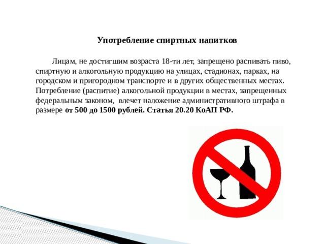 Употребление спиртных напитков   Лицам, не достигшим возраста 18-ти лет, запрещено распивать пиво, спиртную и алкогольную продукцию на улицах, стадионах, парках, на городском и пригородном транспорте и в других общественных местах. Потребление (распитие) алкогольной продукции в местах, запрещенных федеральным законом, влечет наложение административного штрафа в размере от 500 до 1500 рублей.  Статья 20.20 КоАП РФ.