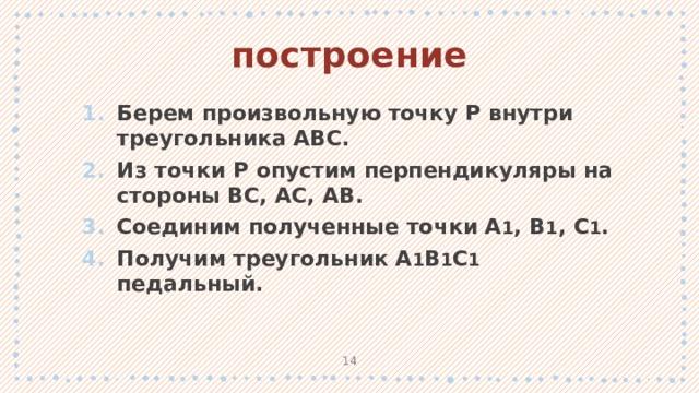 построение Берем произвольную точку P внутри треугольника ABC. Из точки P опустим перпендикуляры на стороны BC, AC, AB. Соединим полученные точки A 1 , B 1 , C 1 . Получим треугольник A 1 B 1 C 1 педальный. 1