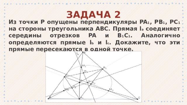 ЗАДАЧА 2 Из точки P опущены перпендикуляры PA 1 , PB 1 , PC 1 на стороны треугольника ABC. Прямая l a соединяет середины отрезков PA и B 1 C 1 . Аналогично определяются прямые l b и l c . Докажите, что эти прямые пересекаются в одной точке. 1