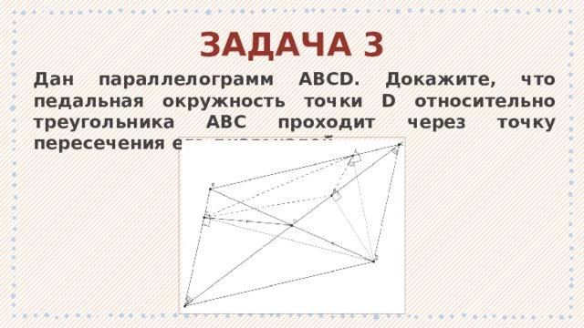 ЗАДАЧА 3 Дан параллелограмм ABCD. Докажите, что педальная окружность точки D относительно треугольника ABC проходит через точку пересечения его диагоналей̆. 1