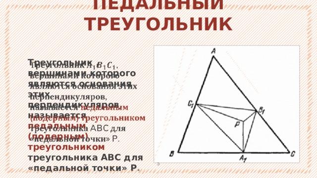 ПЕДАЛЬНЫЙ ТРЕУГОЛЬНИК Треугольник , вершинами которого являются основания этих перпендикуляров, называется педальным (подерным) треугольником треугольника ABC для «педальной точки» P .  1