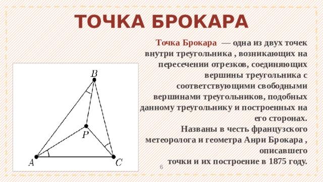 ТОЧКА БРОКАРА Точка Брокара — одна из двух точек внутри треугольника , возникающих на пересечении отрезков, соединяющих вершины треугольника с соответствующими свободными вершинами треугольников, подобных данному треугольнику и построенных на его сторонах. Названы в честь французского метеоролога и геометра Анри Брокара , описавшего точки и их построение в 1875 году. 1