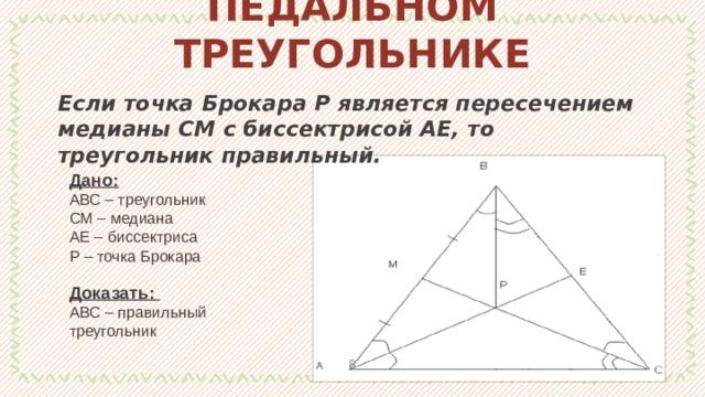 ТЕОРЕМЫ О ПЕДАЛЬНОМ ТРЕУГОЛЬНИКЕ Если точка Брокара Р является пересечением медианы СМ с биссектрисой АЕ, то треугольник правильный. Дано: АВС – треугольник СМ – медиана АЕ – биссектриса Р – точка Брокара Доказать: АВС – правильный треугольник 1