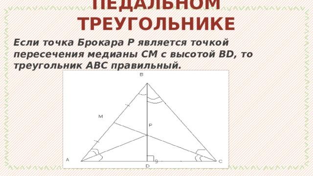 ТЕОРЕМЫ О ПЕДАЛЬНОМ ТРЕУГОЛЬНИКЕ Если точка Брокара Р является точкой пересечения медианы СМ с высотой ВD, то треугольник АВС правильный. 1