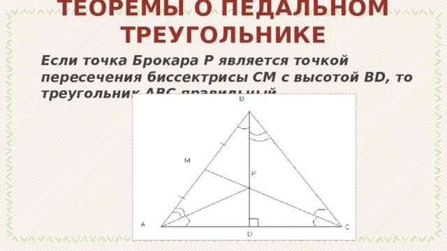 ТЕОРЕМЫ О ПЕДАЛЬНОМ ТРЕУГОЛЬНИКЕ Если точка Брокара Р является точкой пересечения биссектрисы СМ с высотойBD, то треугольник АВС правильный. 1