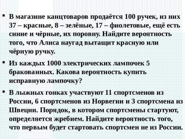 В магазине канцтоваров продаётся 100 ручек, из них 37 – красные, 8 – зелёные, 17 – фиолетовые, ещё есть синие и чёрные, их поровну. Найдите вероятность того, что Алиса наугад вытащит красную или чёрную ручку. Из каждых 1000 электрических лампочек 5 бракованных. Какова вероятность купить исправную лампочку? В лыжных гонках участвуют 11 спортсменов из России, 6 спортсменов из Норвегии и 3 спортсмена из Швеции. Порядок, в котором спортсмены стартуют, определяется жребием. Найдите вероятность того, что первым будет стартовать спортсмен не из России. Найдем кол-во черных ручек 100-37-8-17/2=19. вероятность того что Алиса вытащит красную или черную ручку равна 37+19/100=0,56 Вероятность купить исправную лампочку равна доле исправных лампочек в общем кол-ве лампочек: 1000-5/1000=995/1000=0,995 Всего спортсменов 11+6оссии равна 6+3/20=0,45