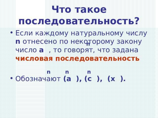 Что такое последовательность? Если каждому натуральному числу n отнесено по некоторому закону число a , то говорят, что задана числовая последовательность   Обозначают (а ), (с ), (х ).  n n n n