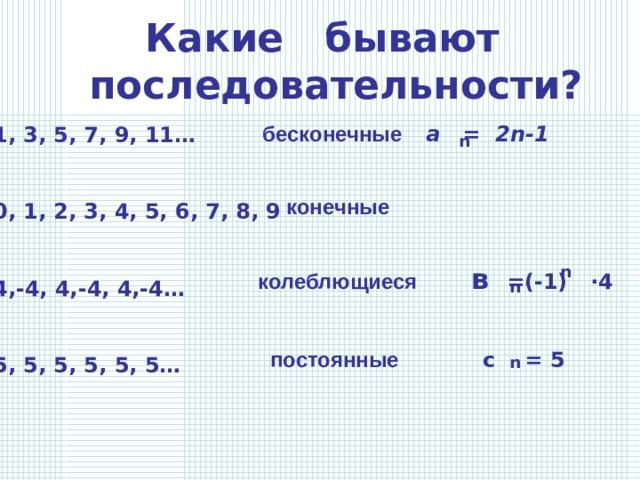 Какие бывают последовательности?  бесконечные а = 2 n-1 1, 3, 5, 7, 9, 11…   0, 1, 2, 3, 4, 5, 6, 7, 8, 9   4,-4, 4,-4, 4,-4…   5, 5, 5, 5, 5, 5… n конечные колеблющиеся  в  =(-1) · 4 n n постоянные с = 5 n