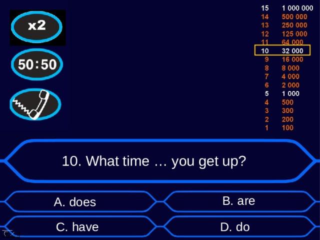 10. What time … you get up? B . are А. does D . do C . have