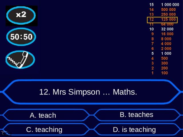 12. Mrs Simpson … Maths. B . teaches А. teach D . is teaching C . teaching